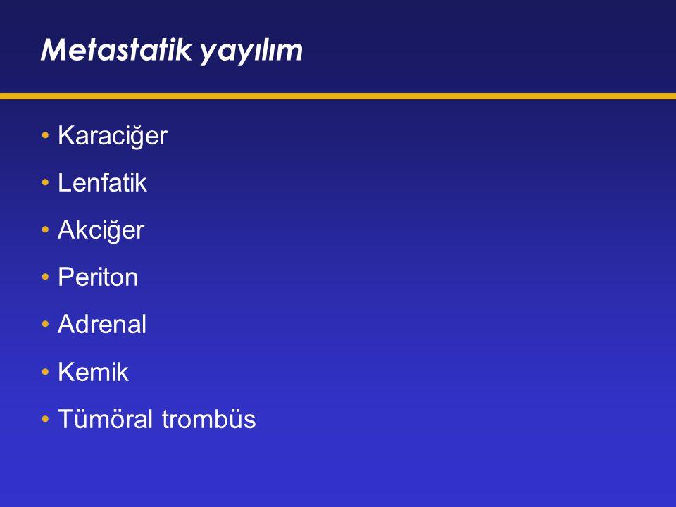Metastatik yayılım Karaciğer Lenfatik Akciğer Periton Adrenal Kemik Tümöral trombüs