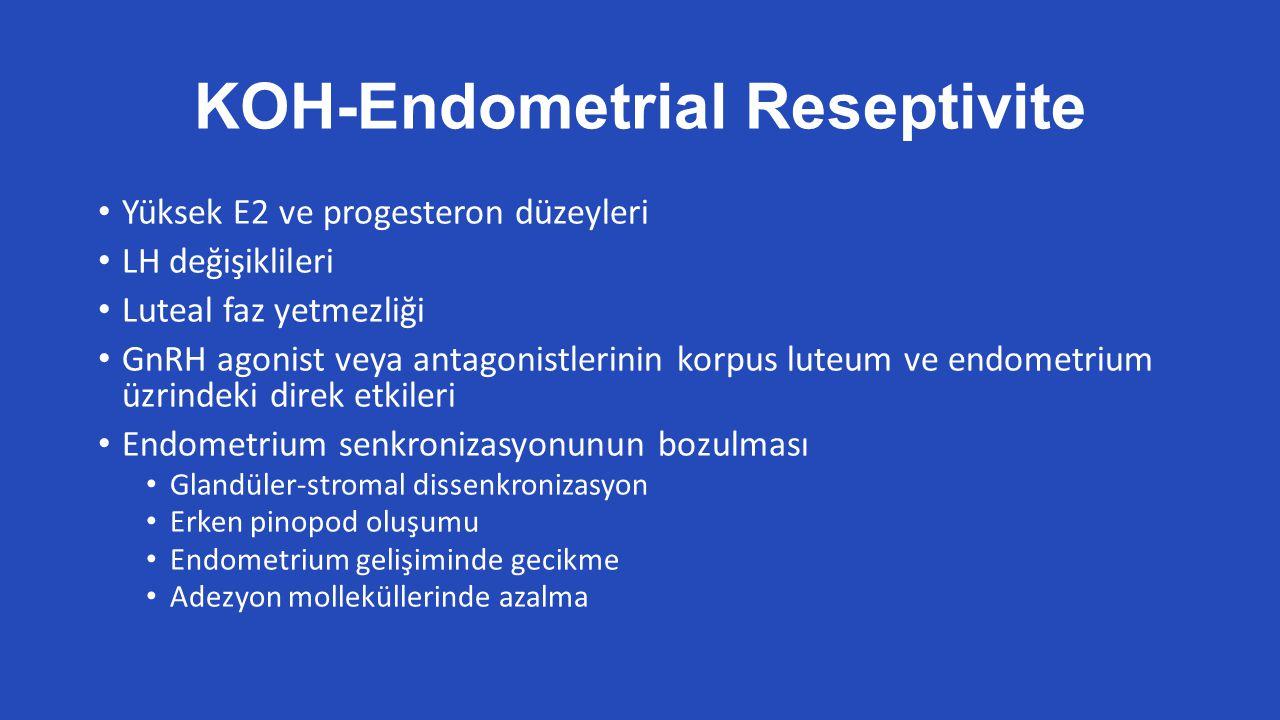 KOH-Endometrial Reseptivite Yüksek E2 ve progesteron düzeyleri LH değişiklileri Luteal faz yetmezliği GnRH agonist veya antagonistlerinin korpus luteum ve endometrium üzrindeki direk etkileri Endometrium senkronizasyonunun bozulması Glandüler-stromal dissenkronizasyon Erken pinopod oluşumu Endometrium gelişiminde gecikme Adezyon molleküllerinde azalma