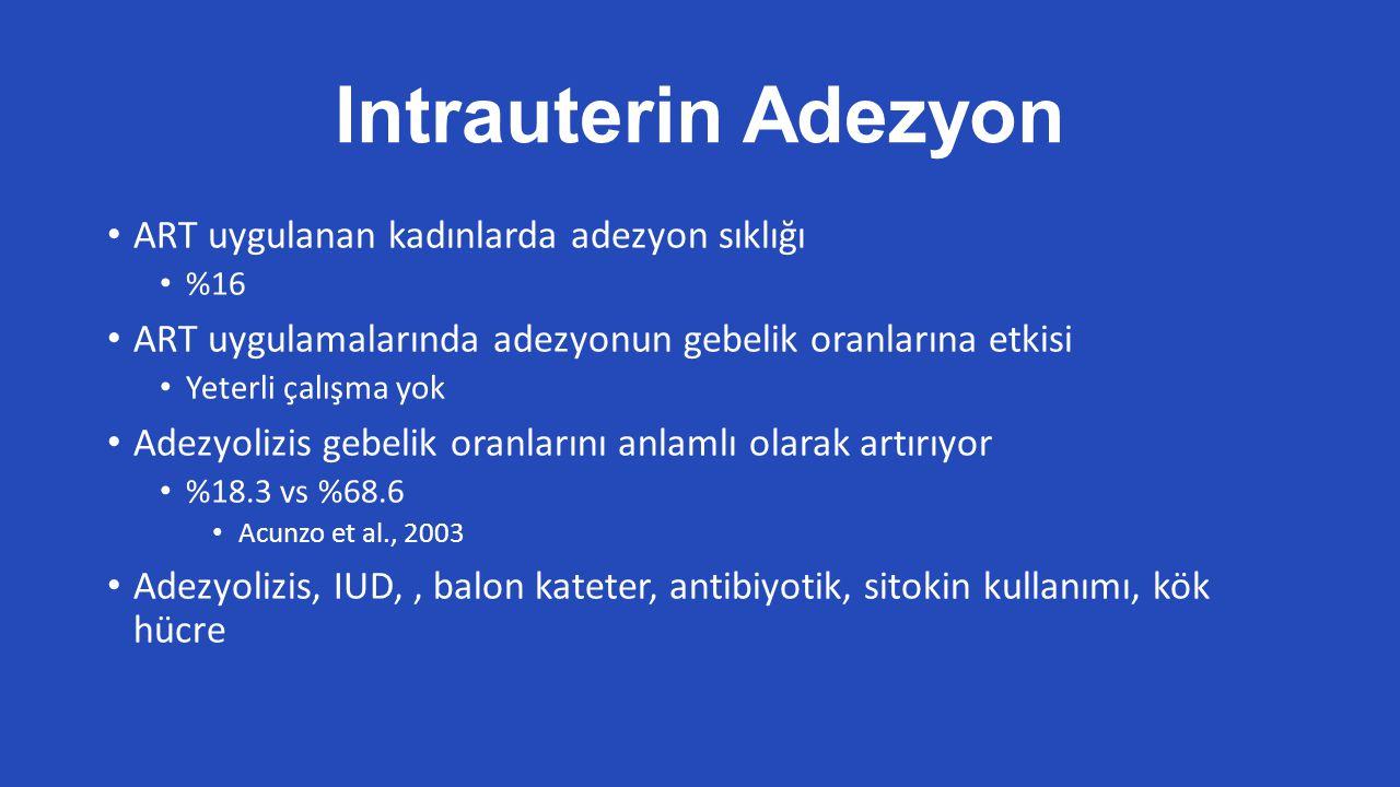 Intrauterin Adezyon ART uygulanan kadınlarda adezyon sıklığı %16 ART uygulamalarında adezyonun gebelik oranlarına etkisi Yeterli çalışma yok Adezyolizis gebelik oranlarını anlamlı olarak artırıyor %18.3 vs %68.6 Acunzo et al., 2003 Adezyolizis, IUD,, balon kateter, antibiyotik, sitokin kullanımı, kök hücre
