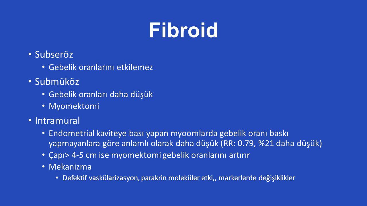 Fibroid Subseröz Gebelik oranlarını etkilemez Submüköz Gebelik oranları daha düşük Myomektomi Intramural Endometrial kaviteye bası yapan myoomlarda gebelik oranı baskı yapmayanlara göre anlamlı olarak daha düşük (RR: 0.79, %21 daha düşük) Çapı> 4-5 cm ise myomektomi gebelik oranlarını artırır Mekanizma Defektif vaskülarizasyon, parakrin moleküler etki,, markerlerde değişiklikler