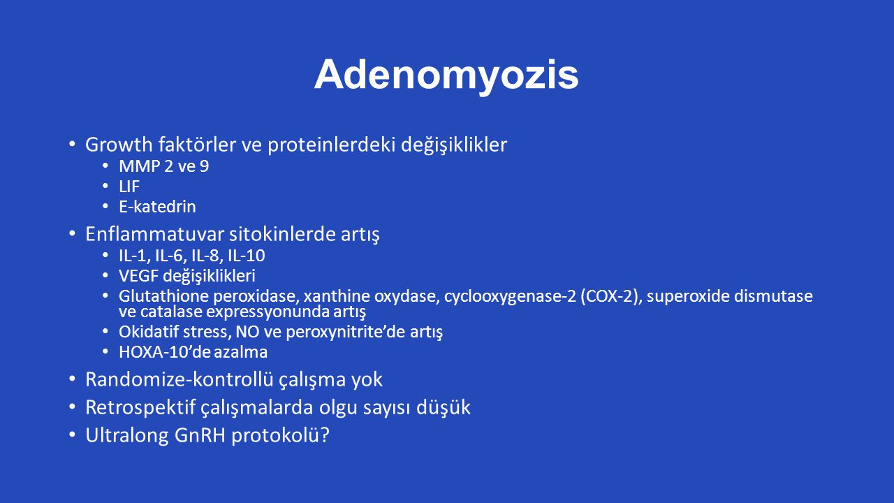 Adenomyozis Growth faktörler ve proteinlerdeki değişiklikler MMP 2 ve 9 LIF E-katedrin Enflammatuvar sitokinlerde artış IL-1, IL-6, IL-8, IL-10 VEGF değişiklikleri Glutathione peroxidase, xanthine oxydase, cyclooxygenase-2 (COX-2), superoxide dismutase ve catalase expressyonunda artış Okidatif stress, NO ve peroxynitrite'de artış HOXA-10'de azalma Randomize-kontrollü çalışma yok Retrospektif çalışmalarda olgu sayısı düşük Ultralong GnRH protokolü?