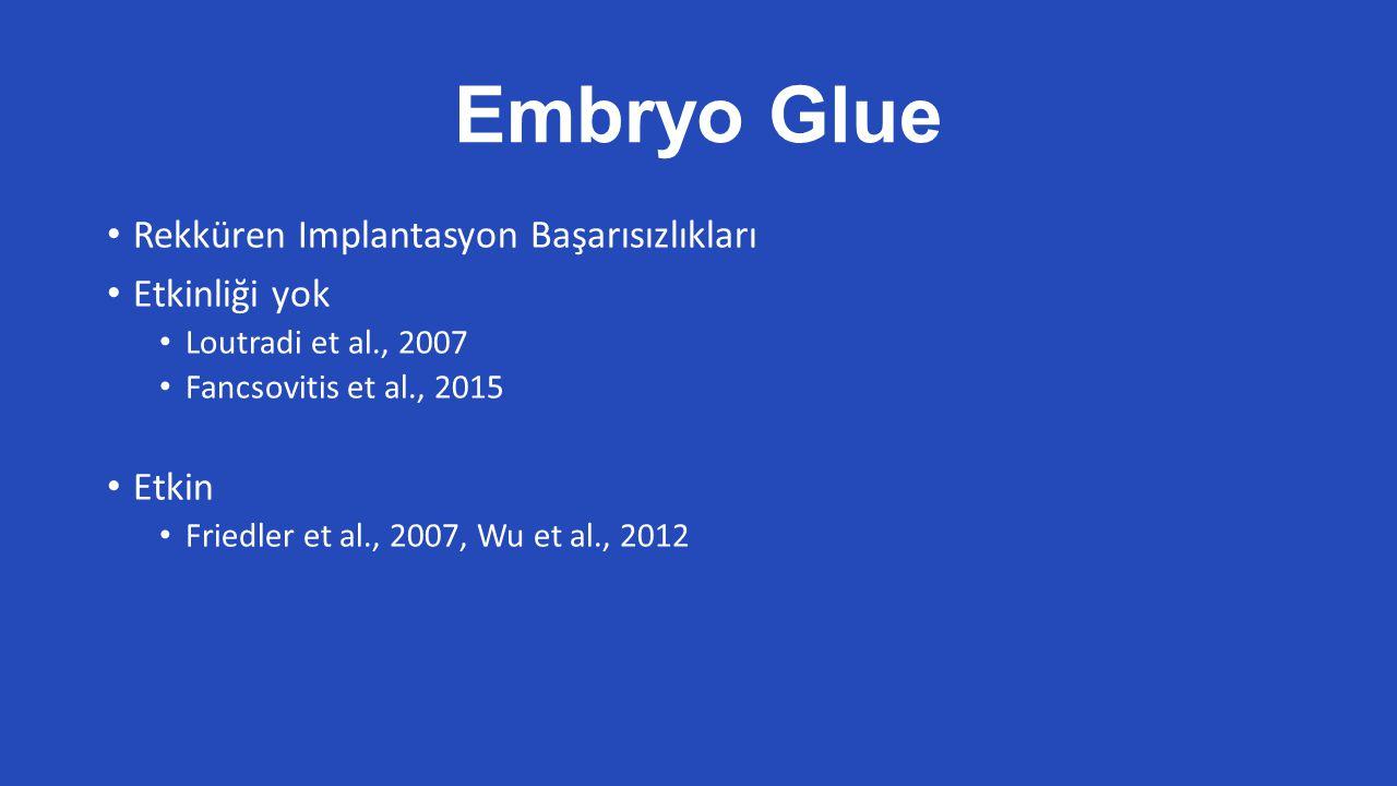 Embryo Glue Rekküren Implantasyon Başarısızlıkları Etkinliği yok Loutradi et al., 2007 Fancsovitis et al., 2015 Etkin Friedler et al., 2007, Wu et al., 2012
