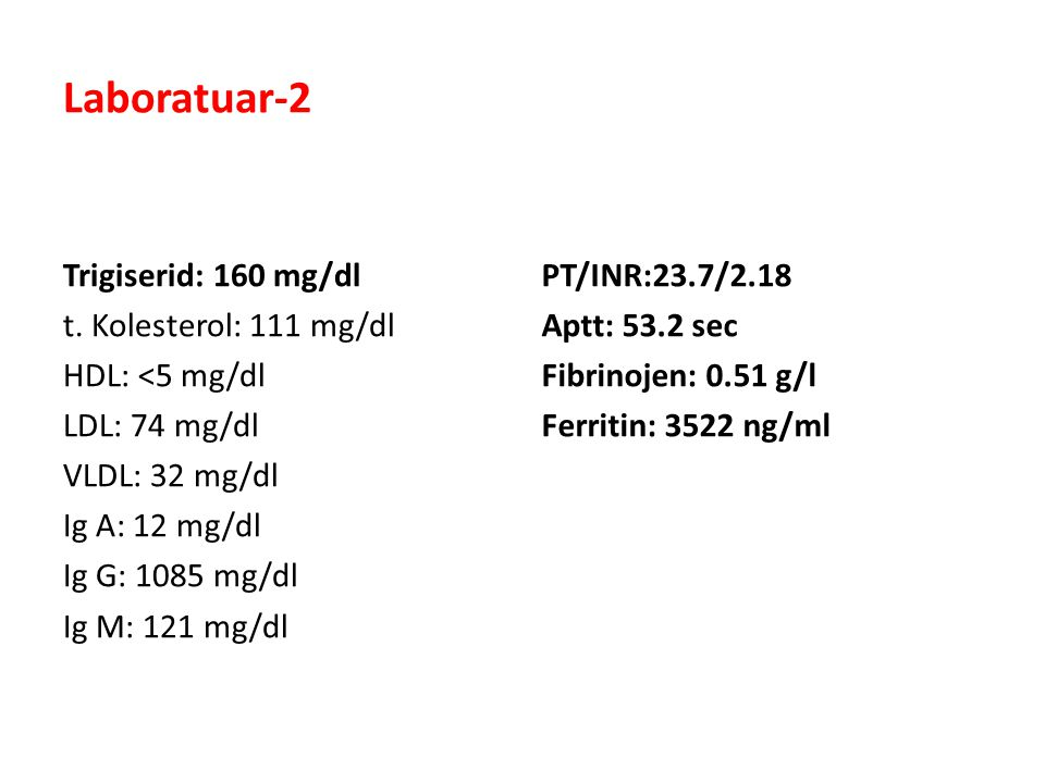 Laboratuar-2 Trigiserid: 160 mg/dl t. Kolesterol: 111 mg/dl HDL: <5 mg/dl LDL: 74 mg/dl VLDL: 32 mg/dl Ig A: 12 mg/dl Ig G: 1085 mg/dl Ig M: 121 mg/dl