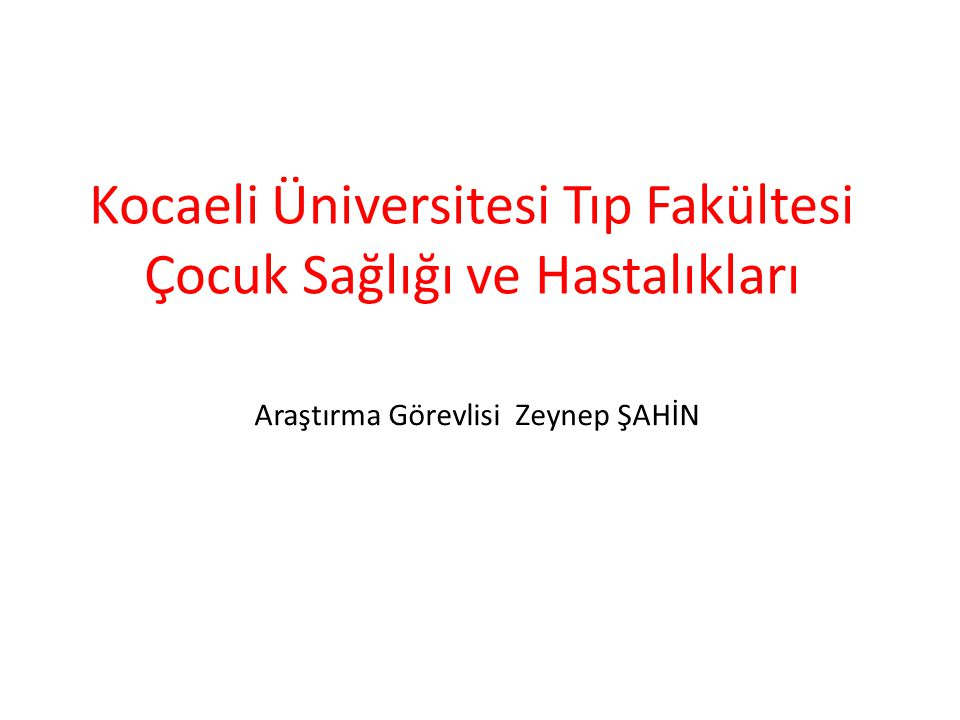 Araştırma Görevlisi Zeynep ŞAHİN Kocaeli Üniversitesi Tıp Fakültesi Çocuk Sağlığı ve Hastalıkları