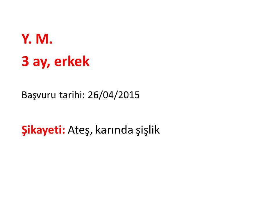 Y. M. 3 ay, erkek Başvuru tarihi: 26/04/2015 Şikayeti: Ateş, karında şişlik
