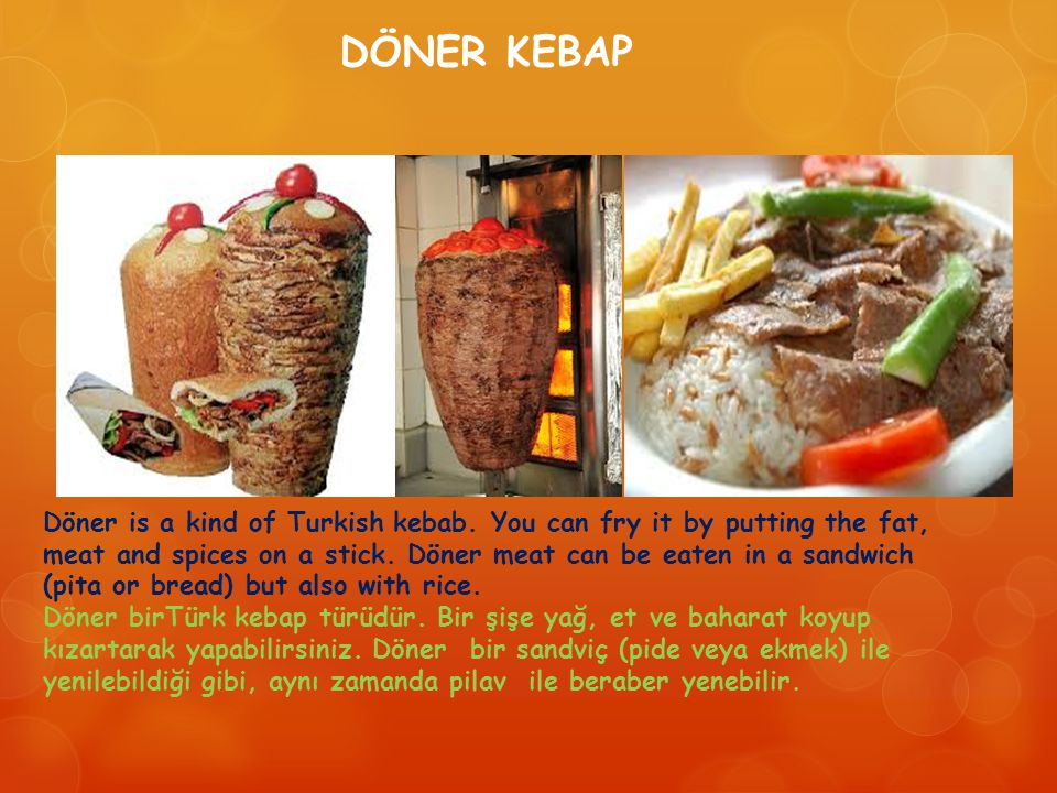 Döner is a kind of Turkish kebab. You can fry it by putting the fat, meat and spices on a stick.