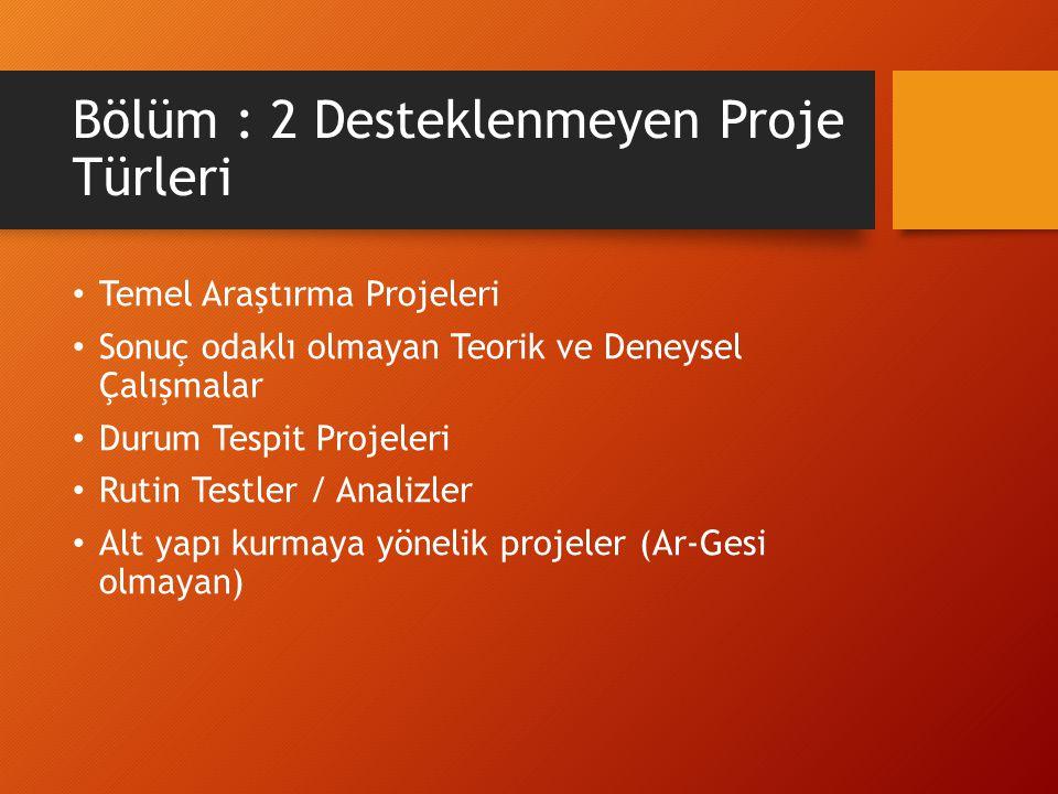 Bölüm : 2 Desteklenmeyen Proje Türleri Temel Araştırma Projeleri Sonuç odaklı olmayan Teorik ve Deneysel Çalışmalar Durum Tespit Projeleri Rutin Testler / Analizler Alt yapı kurmaya yönelik projeler (Ar-Gesi olmayan)