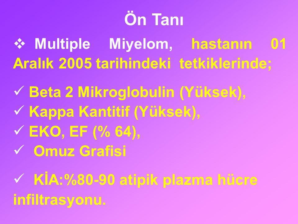  Multiple Miyelom, hastanın 01 Aralık 2005 tarihindeki tetkiklerinde; Beta 2 Mikroglobulin (Yüksek), Kappa Kantitif (Yüksek), EKO, EF (% 64), Omuz Gr