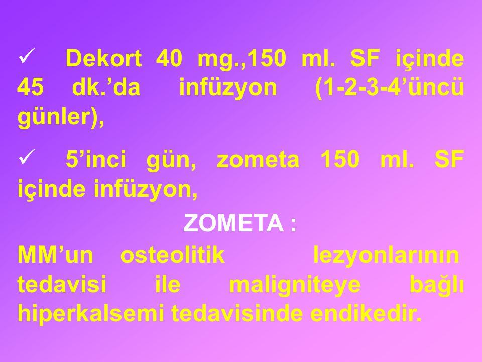 Dekort 40 mg.,150 ml. SF içinde 45 dk.'da infüzyon (1-2-3-4'üncü günler), 5'inci gün, zometa 150 ml. SF içinde infüzyon, ZOMETA : MM'un osteolitik lez