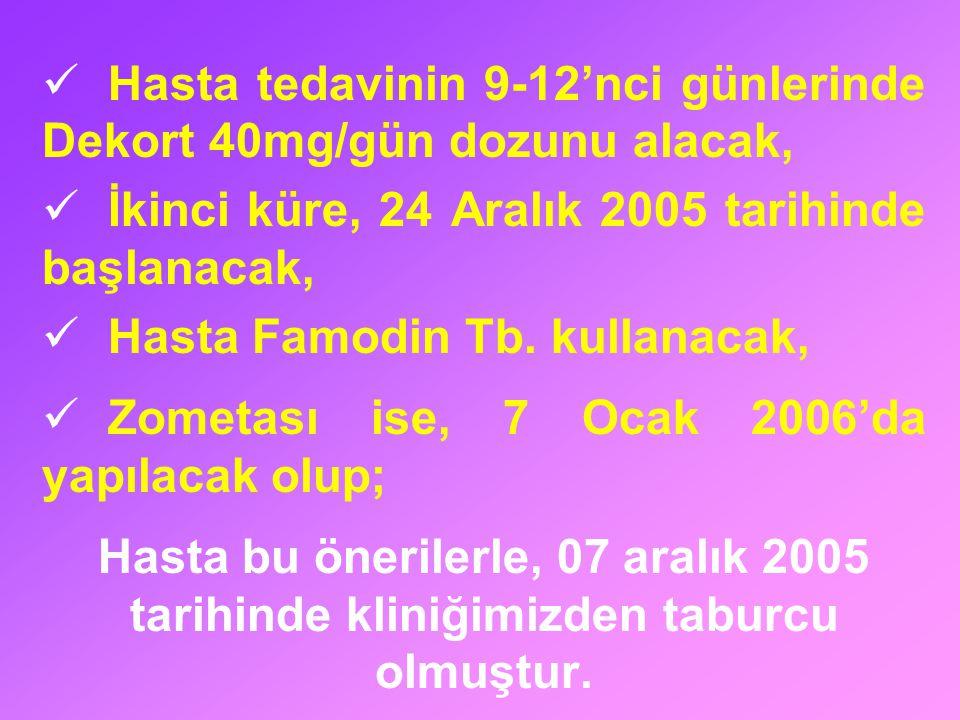 Hasta tedavinin 9-12'nci günlerinde Dekort 40mg/gün dozunu alacak, İkinci küre, 24 Aralık 2005 tarihinde başlanacak, Hasta Famodin Tb. kullanacak, Zom
