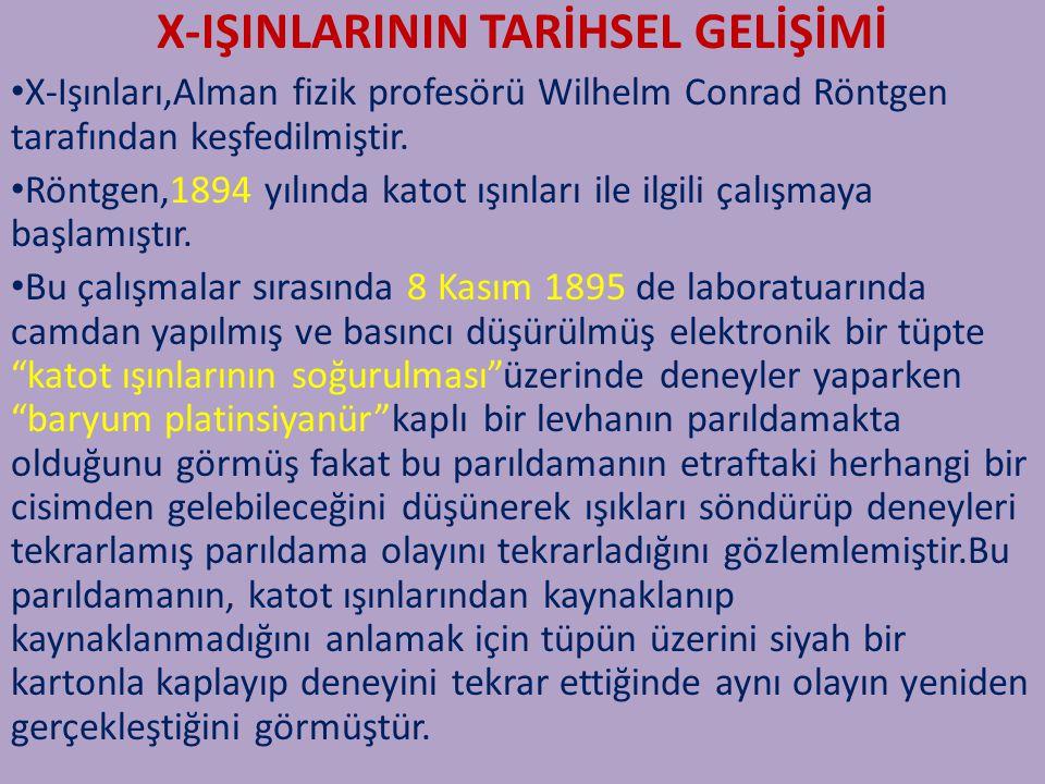 X-IŞINLARININ TARİHSEL GELİŞİMİ X-Işınları,Alman fizik profesörü Wilhelm Conrad Röntgen tarafından keşfedilmiştir. Röntgen,1894 yılında katot ışınları