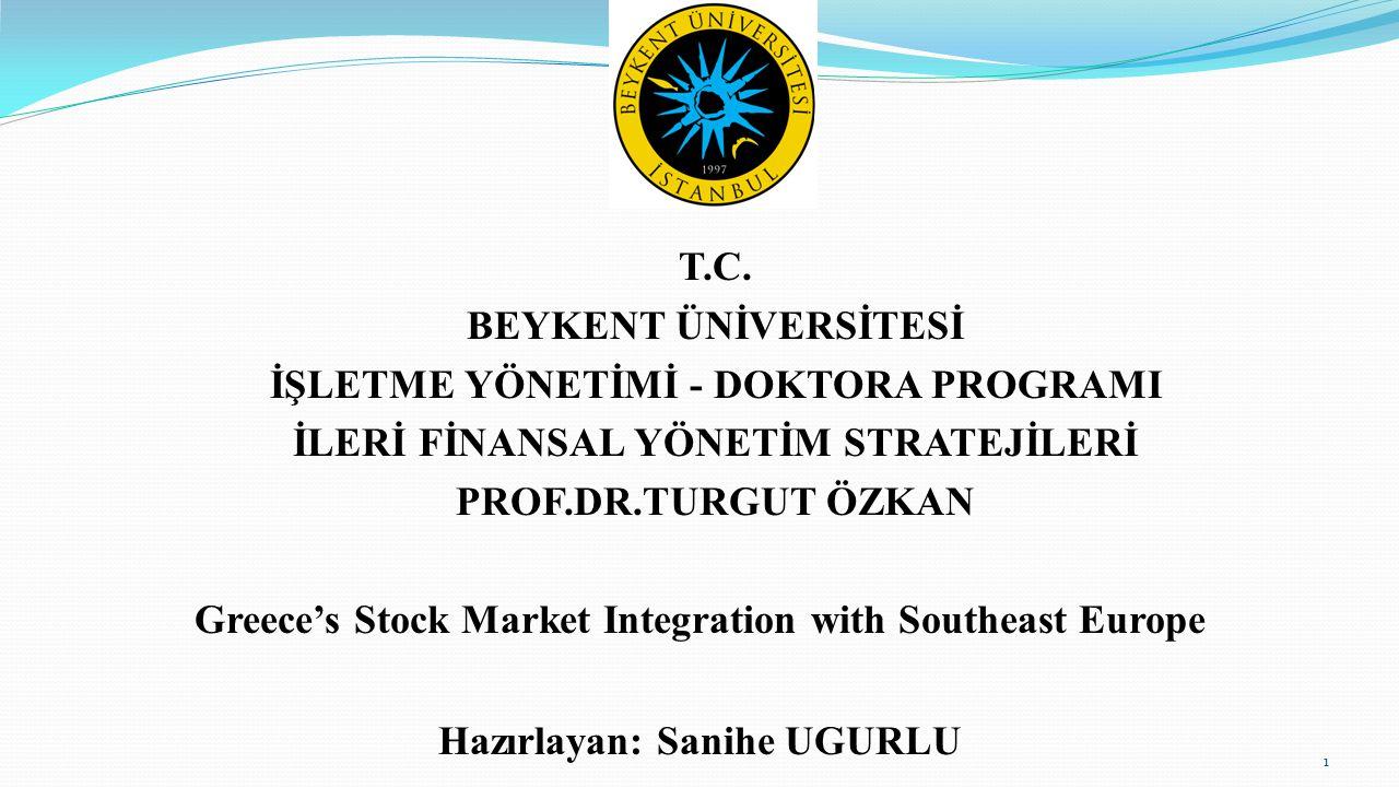 T.C. BEYKENT ÜNİVERSİTESİ İŞLETME YÖNETİMİ - DOKTORA PROGRAMI İLERİ FİNANSAL YÖNETİM STRATEJİLERİ PROF.DR.TURGUT ÖZKAN Greece's Stock Market Integrati