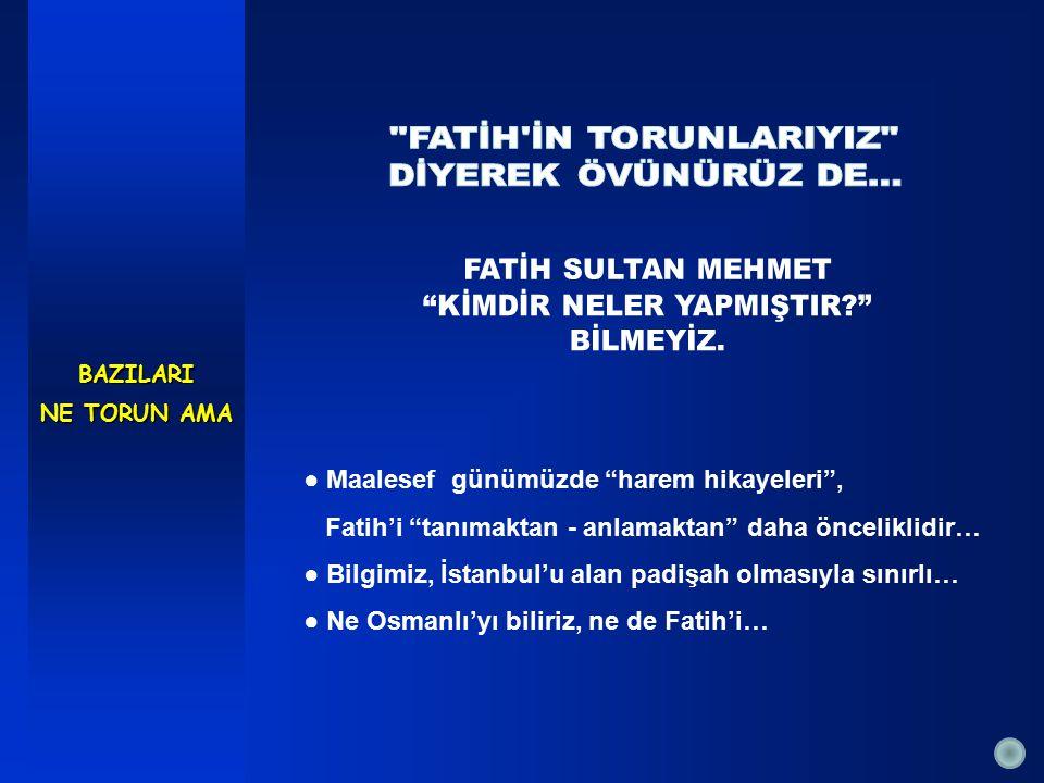 ● Maalesef günümüzde harem hikayeleri , Fatih'i tanımaktan - anlamaktan daha önceliklidir… ● Bilgimiz, İstanbul'u alan padişah olmasıyla sınırlı… ● Ne Osmanlı'yı biliriz, ne de Fatih'i…BAZILARI NE TORUN AMA