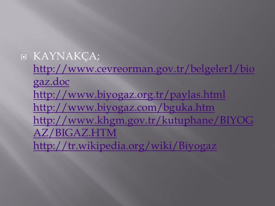  KAYNAKÇA; http://www.cevreorman.gov.tr/belgeler1/bio gaz.doc http://www.biyogaz.org.tr/paylas.html http://www.biyogaz.com/bguka.htm http://www.khgm.