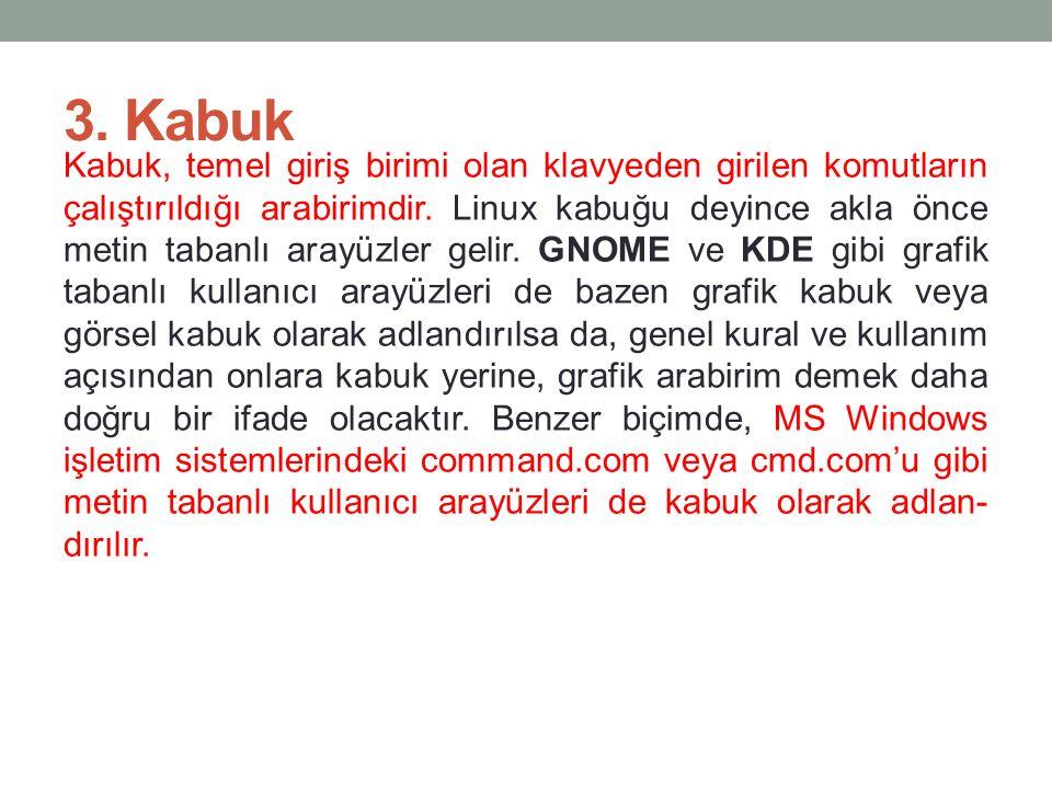 3. Kabuk Kabuk, temel giriş birimi olan klavyeden girilen komutların çalıştırıldığı arabirimdir. Linux kabuğu deyince akla önce metin tabanlı arayüzl