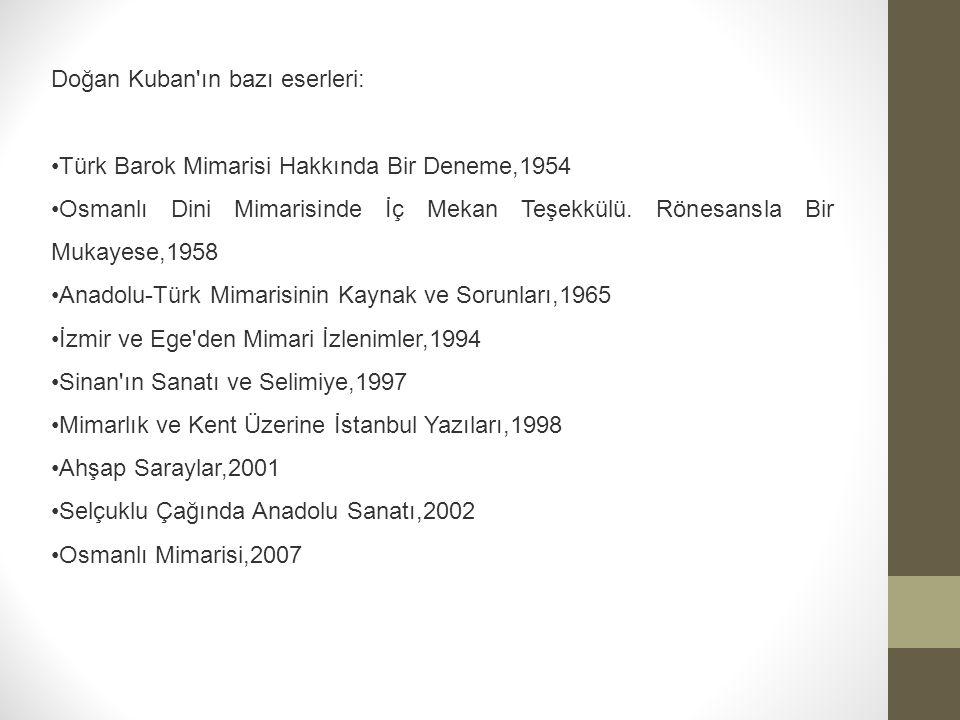 Doğan Kuban ın bazı eserleri: Türk Barok Mimarisi Hakkında Bir Deneme,1954 Osmanlı Dini Mimarisinde İç Mekan Teşekkülü.