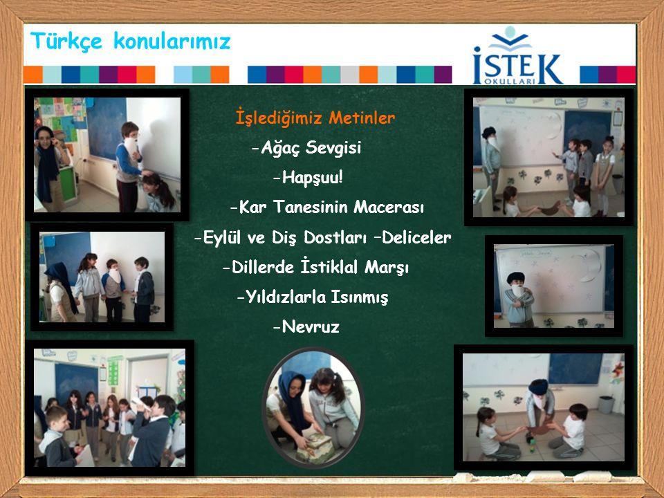 Türkçe konularımız İşlediğimiz Metinler -Ağaç Sevgisi -Hapşuu! -Kar Tanesinin Macerası -Eylül ve Diş Dostları –Deliceler -Dillerde İstiklal Marşı -Yıl