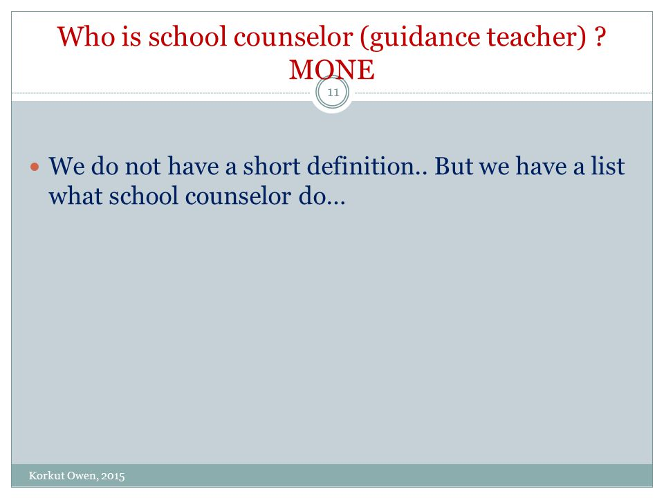 Who is school counselor (guidance teacher) . MONE We do not have a short definition..