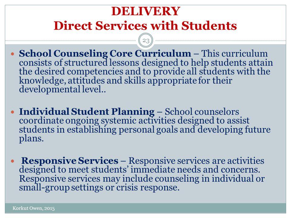 DELIVERY Direct Services with Students School Counseling Core Curriculum – This curriculum consists of structured lessons designed to help students attain the desired competencies and to provide all students with the knowledge, attitudes and skills appropriate for their developmental level..