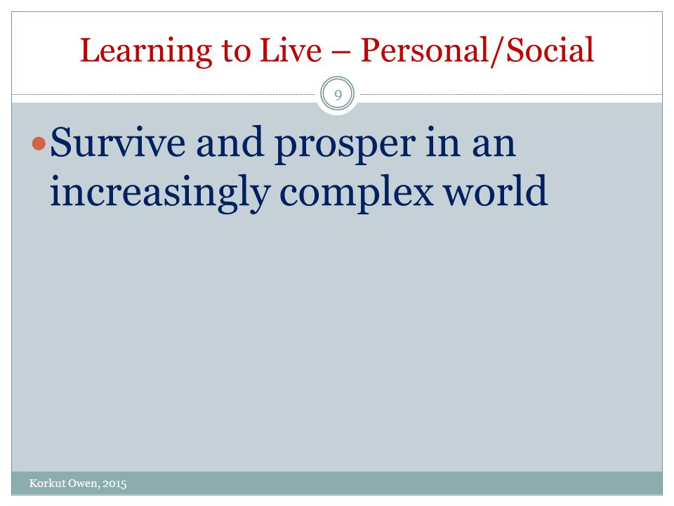Learning to Live – Personal/Social Korkut Owen, 2015 9 Survive and prosper in an increasingly complex world