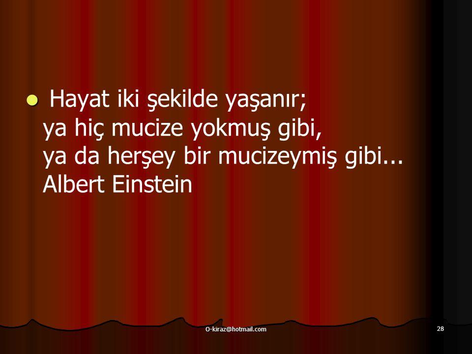 O-kiraz@hotmail.com 28 Hayat iki şekilde yaşanır; ya hiç mucize yokmuş gibi, ya da herşey bir mucizeymiş gibi... Albert Einstein