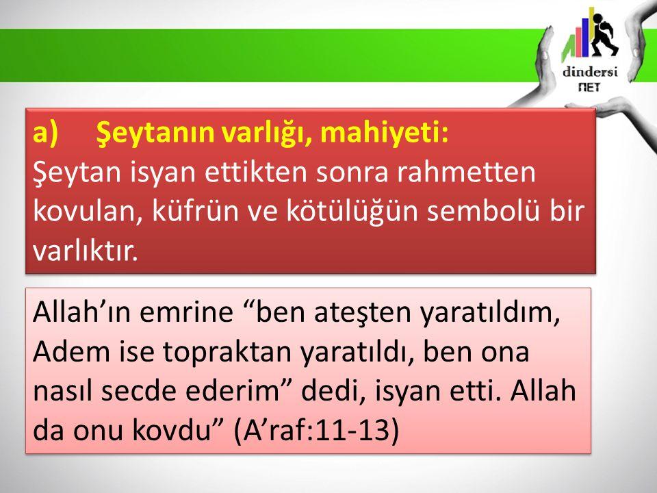 a) Şeytanın varlığı, mahiyeti: Şeytan isyan ettikten sonra rahmetten kovulan, küfrün ve kötülüğün sembolü bir varlıktır. a) Şeytanın varlığı, mahiyeti