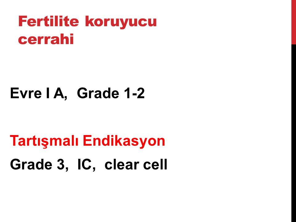 Evre I A, Grade 1-2 Tartışmalı Endikasyon Grade 3, IC, clear cell Fertilite koruyucu cerrahi