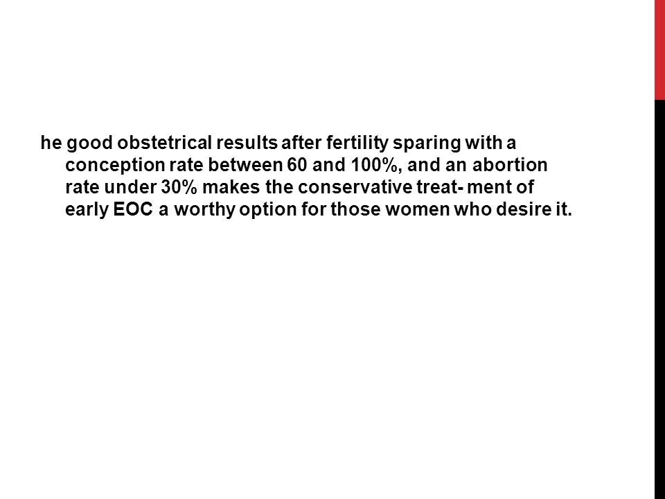 he good obstetrical results after fertility sparing with a conception rate between 60 and 100%, and an abortion rate under 30% makes the conservative