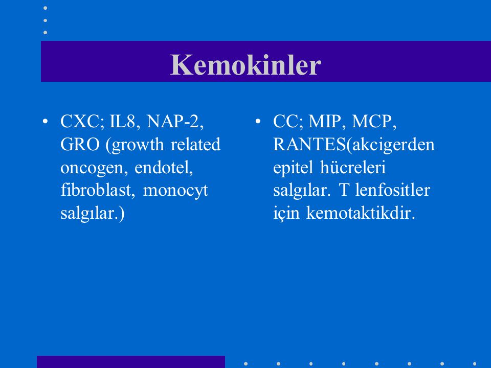 Kemokinler CXC; IL8, NAP-2, GRO (growth related oncogen, endotel, fibroblast, monocyt salgılar.) CC; MIP, MCP, RANTES(akcigerden epitel hücreleri salg