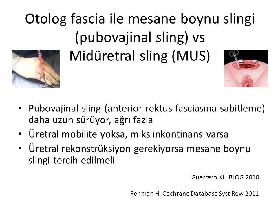 Otolog fascia ile mesane boynu slingi (pubovajinal sling) vs Midüretral sling (MUS) Pubovajinal sling (anterior rektus fasciasına sabitleme) daha uzun sürüyor, ağrı fazla Üretral mobilite yoksa, miks inkontinans varsa Üretral rekonstrüksiyon gerekiyorsa mesane boynu slingi tercih edilmeli Guerrero KL.