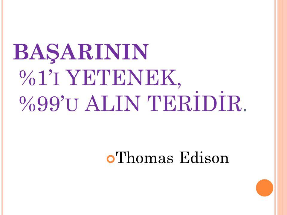BAŞARININ %1' I YETENEK, %99' U ALIN TERİDİR. Thomas Edison