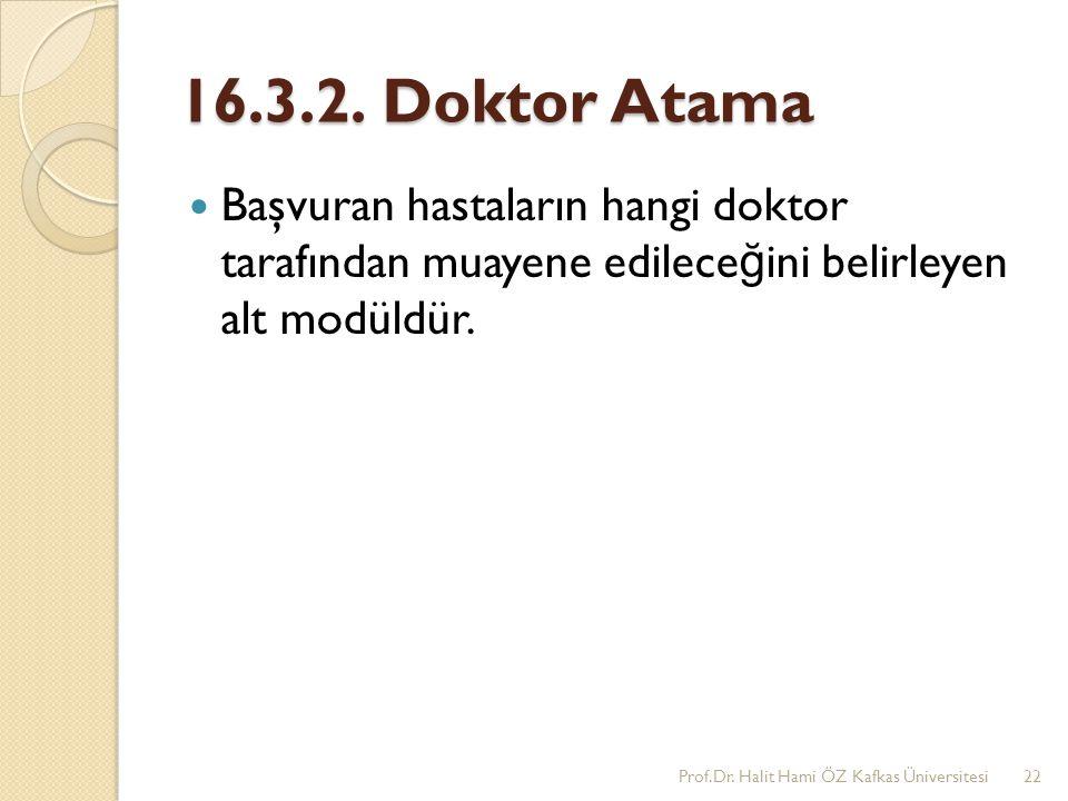 16.3.2. Doktor Atama Başvuran hastaların hangi doktor tarafından muayene edilece ğ ini belirleyen alt modüldür. Prof.Dr. Halit Hami ÖZ Kafkas Üniversi