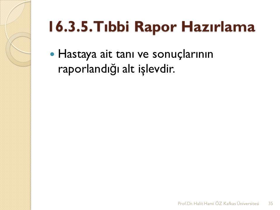 16.3.5. Tıbbi Rapor Hazırlama Hastaya ait tanı ve sonuçlarının raporlandı ğ ı alt işlevdir. Prof.Dr. Halit Hami ÖZ Kafkas Üniversitesi35