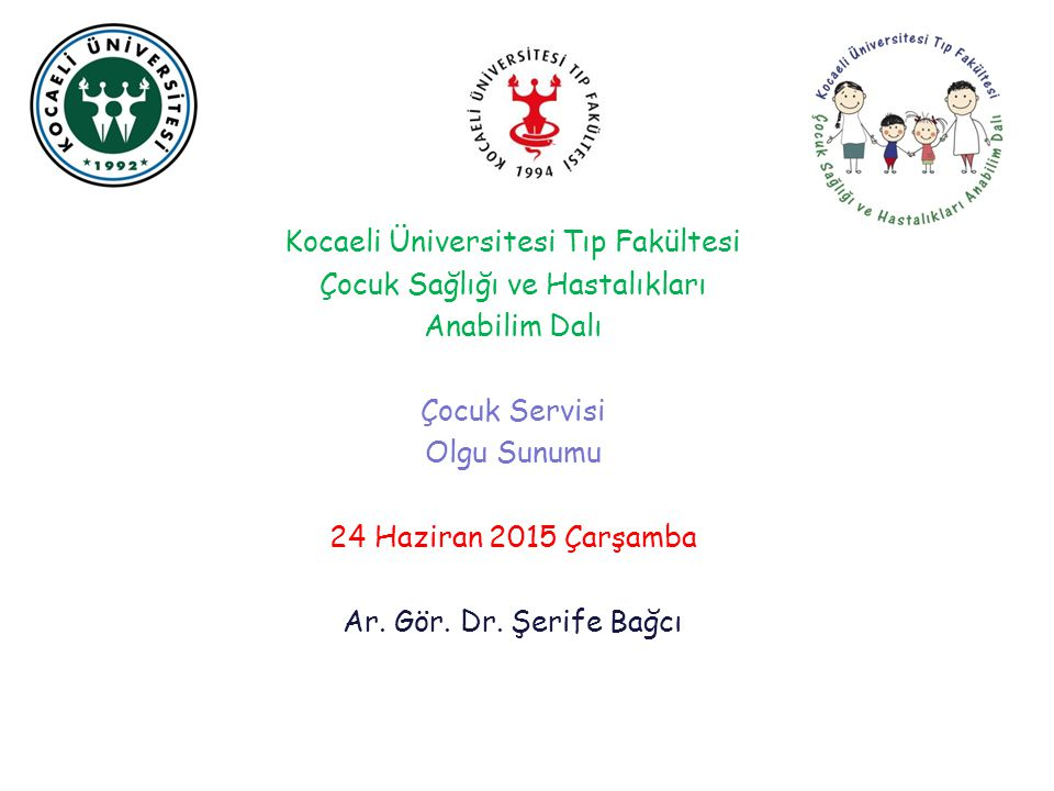 Kocaeli Üniversitesi Tıp Fakültesi Çocuk Sağlığı ve Hastalıkları Anabilim Dalı Çocuk Servisi Olgu Sunumu 24 Haziran 2015 Çarşamba Ar. Gör. Dr. Şerife