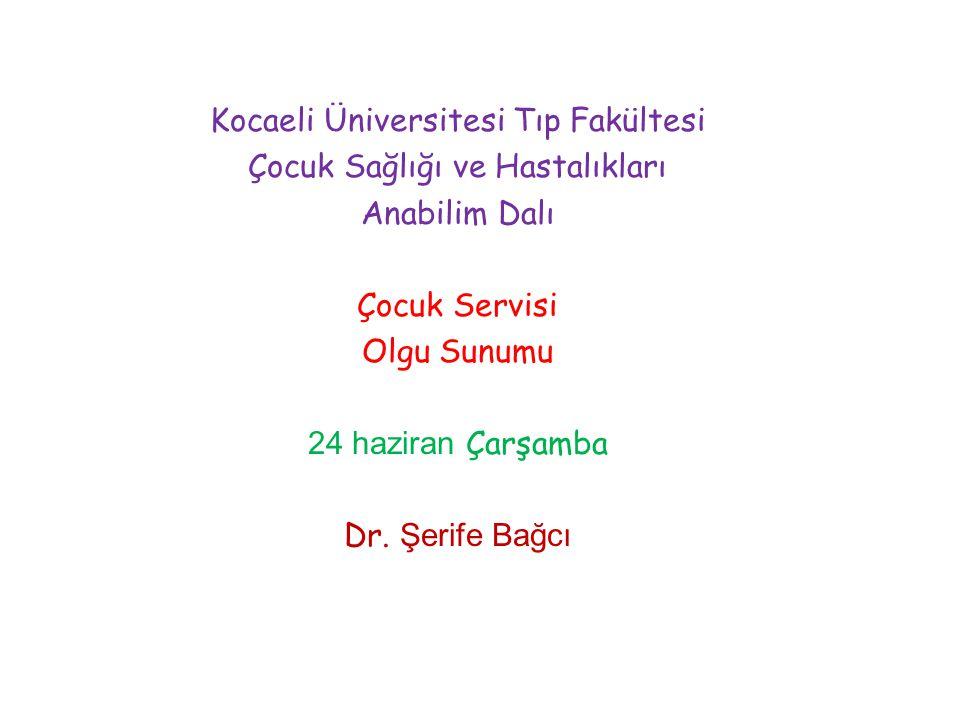 Kocaeli Üniversitesi Tıp Fakültesi Çocuk Sağlığı ve Hastalıkları Anabilim Dalı Çocuk Servisi Olgu Sunumu 24 haziran Çarşamba Dr. Şerife Bağcı