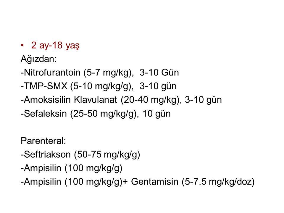 2 ay-18 yaş Ağızdan: -Nitrofurantoin (5-7 mg/kg), 3-10 Gün -TMP-SMX (5-10 mg/kg/g), 3-10 gün -Amoksisilin Klavulanat (20-40 mg/kg), 3-10 gün -Sefaleksin (25-50 mg/kg/g), 10 gün Parenteral: -Seftriakson (50-75 mg/kg/g) -Ampisilin (100 mg/kg/g) -Ampisilin (100 mg/kg/g)+ Gentamisin (5-7.5 mg/kg/doz)
