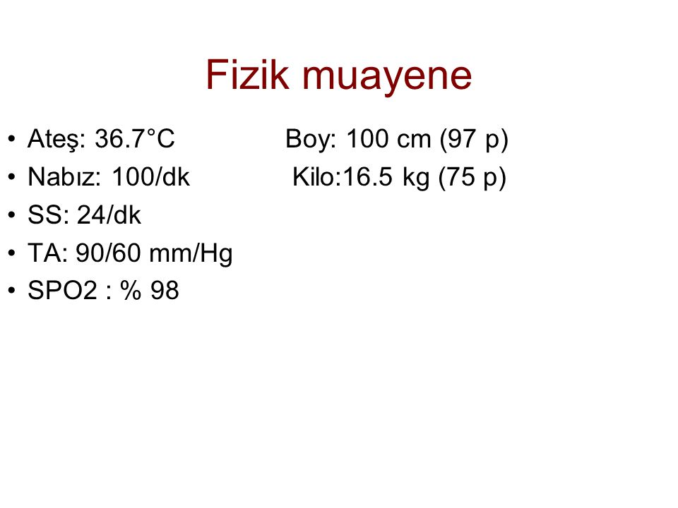 Fizik muayene Ateş: 36.7°C Boy: 100 cm (97 p) Nabız: 100/dk Kilo:16.5 kg (75 p) SS: 24/dk TA: 90/60 mm/Hg SPO2 : % 98