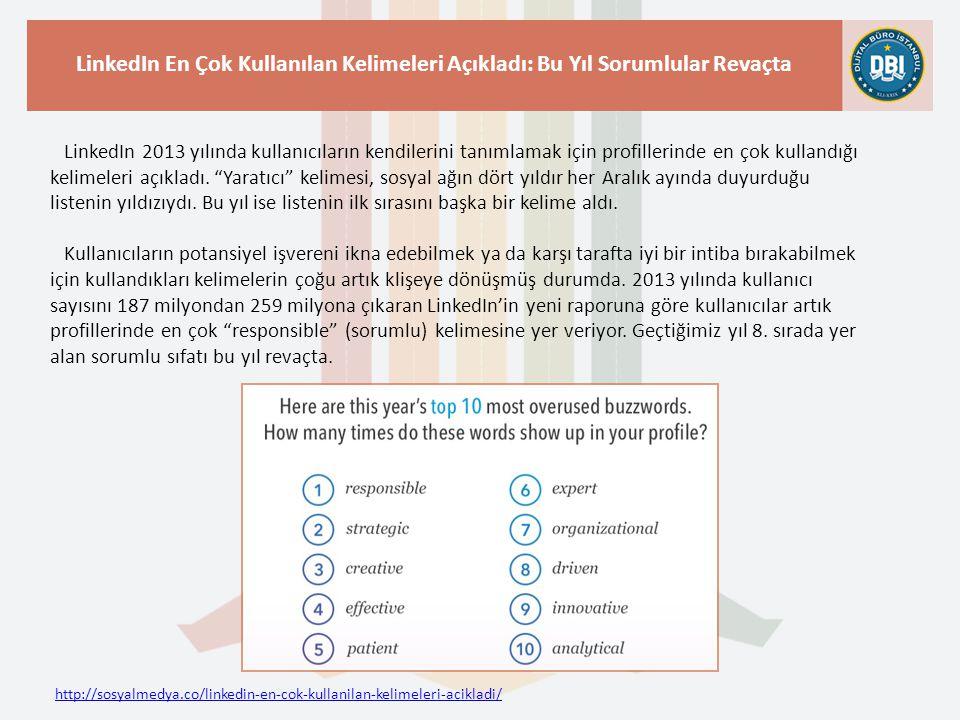 http://sosyalmedya.co/linkedin-en-cok-kullanilan-kelimeleri-acikladi/ LinkedIn En Çok Kullanılan Kelimeleri Açıkladı: Bu Yıl Sorumlular Revaçta LinkedIn 2013 yılında kullanıcıların kendilerini tanımlamak için profillerinde en çok kullandığı kelimeleri açıkladı.