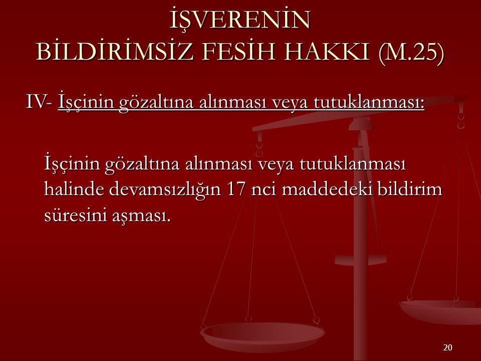 20 İŞVERENİN BİLDİRİMSİZ FESİH HAKKI (M.25) IV- İşçinin gözaltına alınması veya tutuklanması: İşçinin gözaltına alınması veya tutuklanması halinde dev
