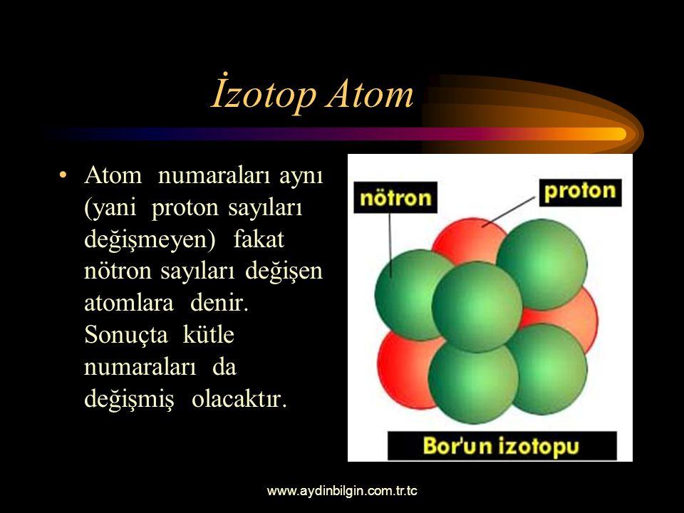 www.aydinbilgin.com.tr.tc İzotop Atom Atom numaraları aynı (yani proton sayıları değişmeyen) fakat nötron sayıları değişen atomlara denir.