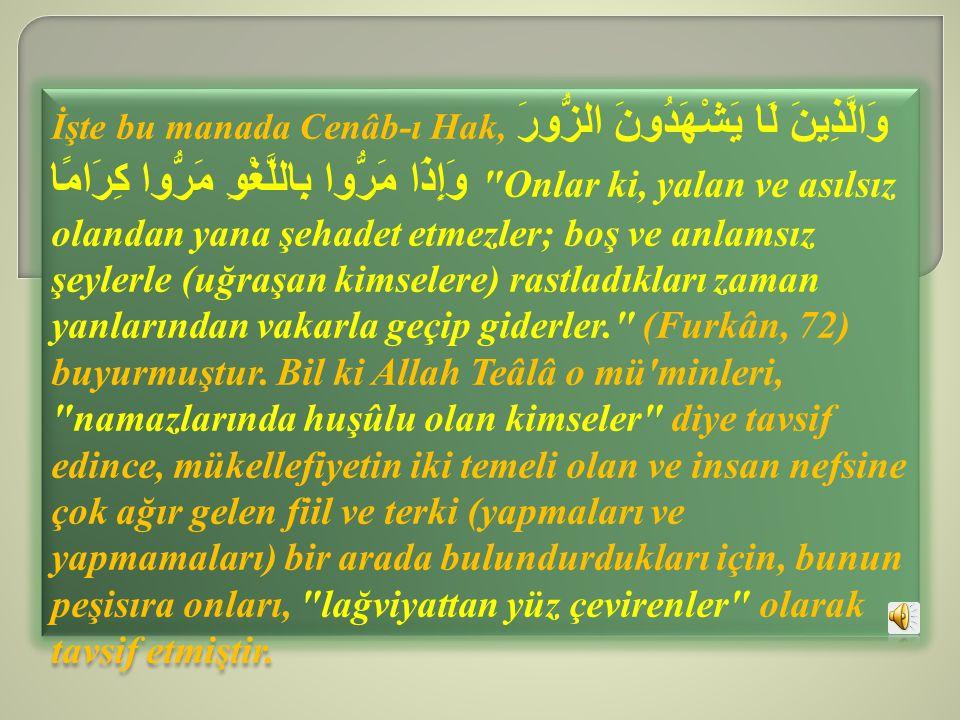 İşte bu manada Cenâb-ı Hak, وَالَّذِينَ لَا يَشْهَدُونَ الزُّورَ وَإِذَا مَرُّوا بِاللَّغْوِ مَرُّوا كِرَامًا