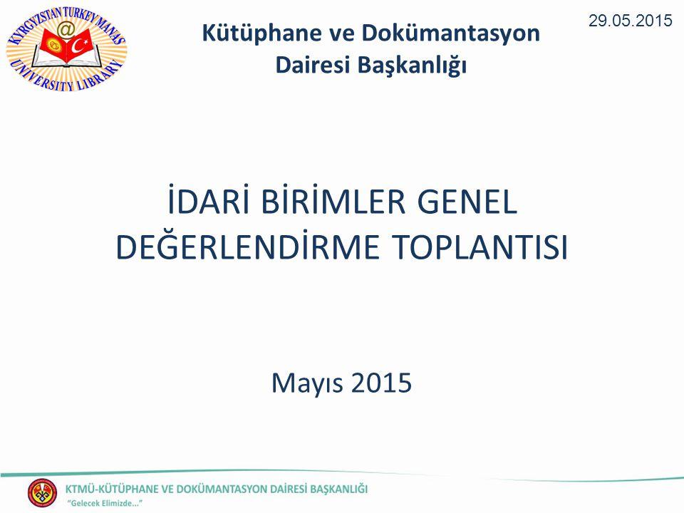 İDARİ BİRİMLER GENEL DEĞERLENDİRME TOPLANTISI Mayıs 2015 29.05.2015 Kütüphane ve Dokümantasyon Dairesi Başkanlığı