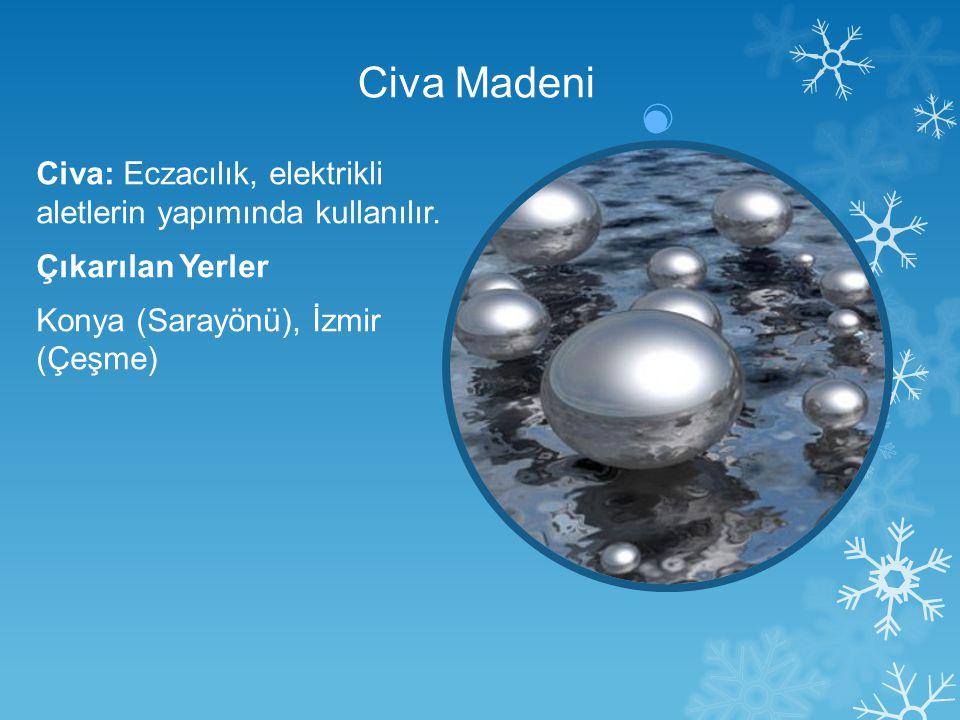 Civa Madeni Civa: Eczacılık, elektrikli aletlerin yapımında kullanılır. Çıkarılan Yerler Konya (Sarayönü), İzmir (Çeşme)