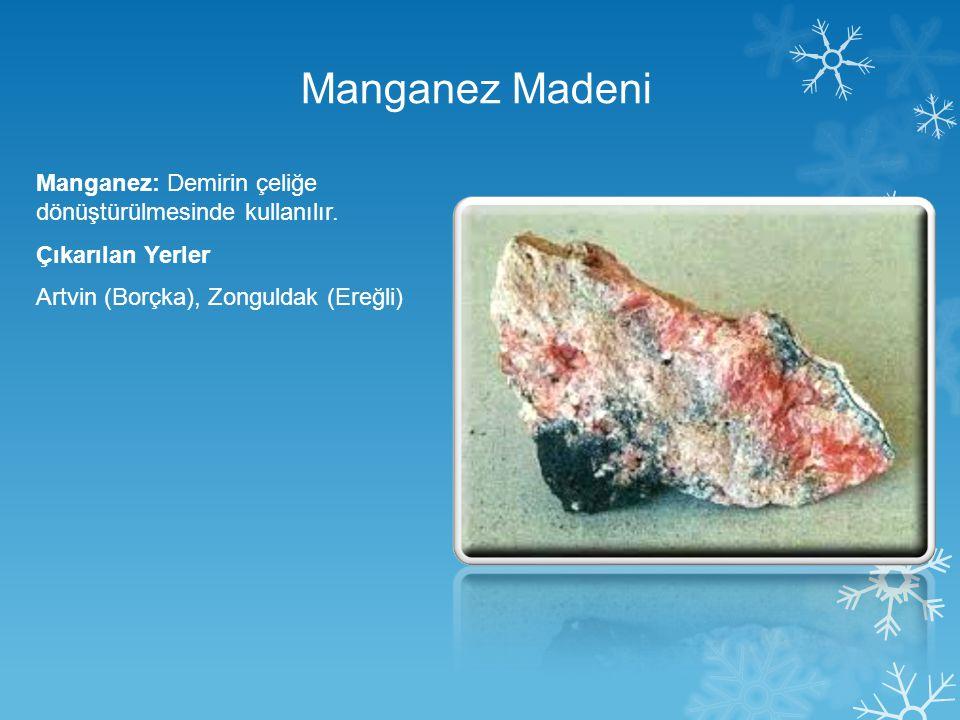 Manganez Madeni Manganez: Demirin çeliğe dönüştürülmesinde kullanılır. Çıkarılan Yerler Artvin (Borçka), Zonguldak (Ereğli)