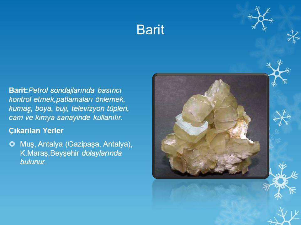 Barit Barit:Petrol sondajlarında basıncı kontrol etmek,patlamaları önlemek, kumaş, boya, buji, televizyon tüpleri, cam ve kimya sanayinde kullanılır.