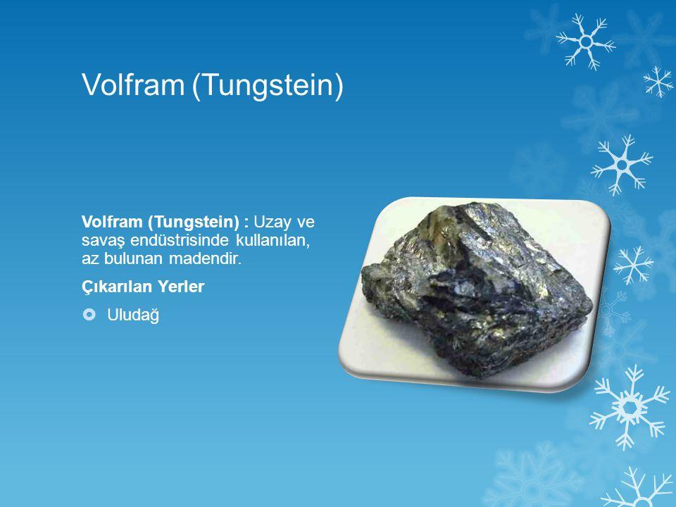 Volfram (Tungstein) Volfram (Tungstein) : Uzay ve savaş endüstrisinde kullanılan, az bulunan madendir. Çıkarılan Yerler  Uludağ