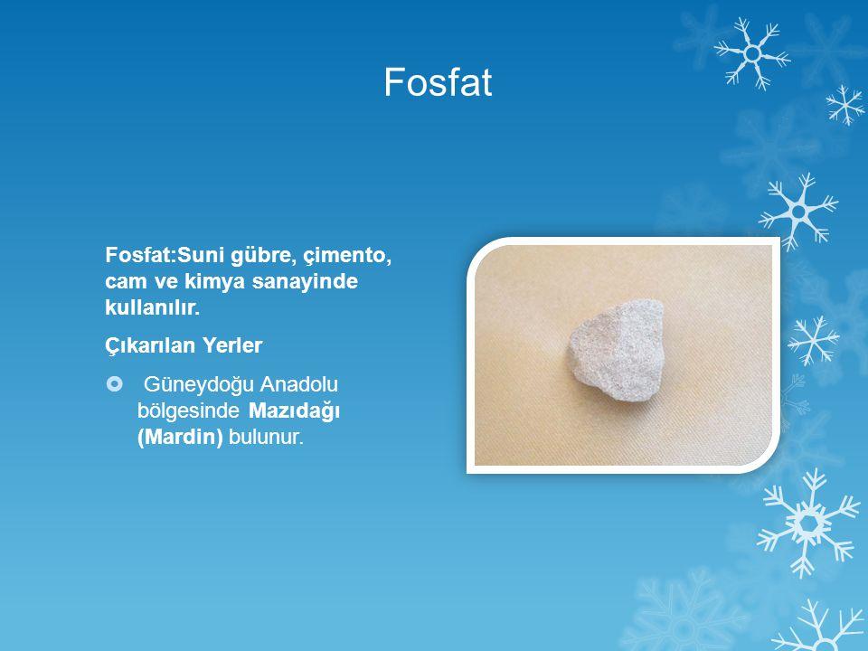 Fosfat Fosfat:Suni gübre, çimento, cam ve kimya sanayinde kullanılır. Çıkarılan Yerler  Güneydoğu Anadolu bölgesinde Mazıdağı (Mardin) bulunur.