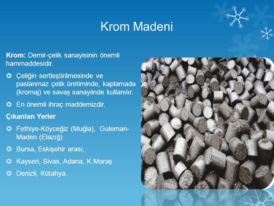 Krom Madeni Krom: Demir-çelik sanayisinin önemli hammaddesidir.  Çeliğin sertleştirilmesinde ve paslanmaz çelik üretiminde, kaplamada (kromaj) ve sav