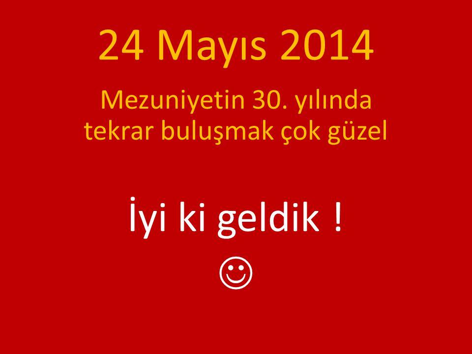 24 Mayıs 2014 Mezuniyetin 30. yılında tekrar buluşmak çok güzel İyi ki geldik !