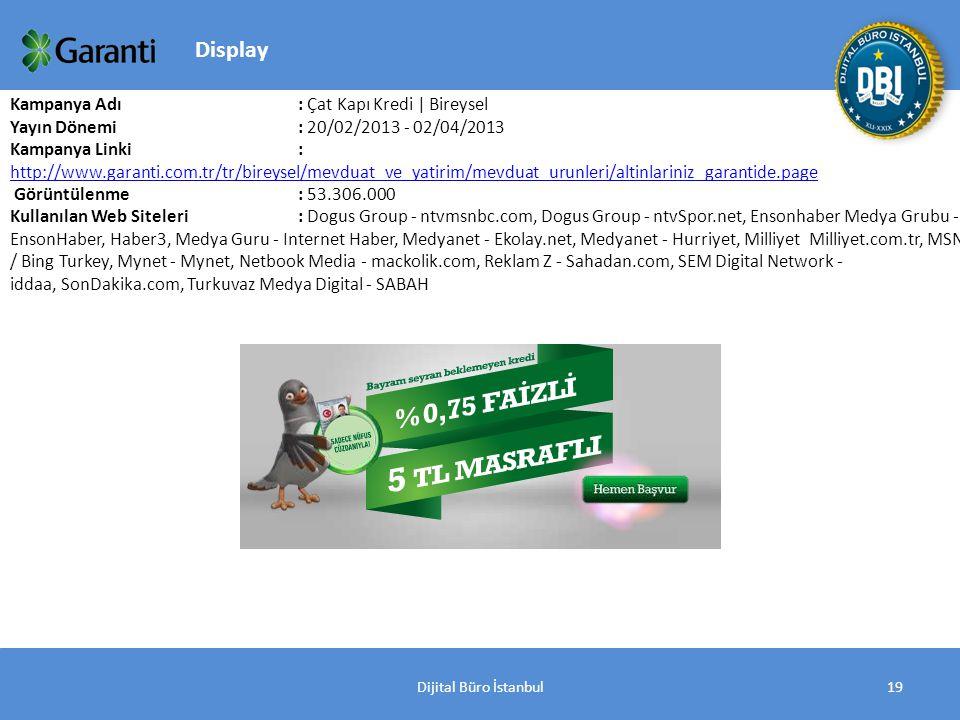 Dijital Büro İstanbul19 Kampanya Adı : Çat Kapı Kredi | Bireysel Yayın Dönemi: 20/02/2013 - 02/04/2013 Kampanya Linki: http://www.garanti.com.tr/tr/bireysel/mevduat_ve_yatirim/mevduat_urunleri/altinlariniz_garantide.page http://www.garanti.com.tr/tr/bireysel/mevduat_ve_yatirim/mevduat_urunleri/altinlariniz_garantide.page Görüntülenme: 53.306.000 Kullanılan Web Siteleri: Dogus Group - ntvmsnbc.com, Dogus Group - ntvSpor.net, Ensonhaber Medya Grubu - EnsonHaber, Haber3, Medya Guru - Internet Haber, Medyanet - Ekolay.net, Medyanet - Hurriyet, Milliyet Milliyet.com.tr, MSN / Bing Turkey, Mynet - Mynet, Netbook Media - mackolik.com, Reklam Z - Sahadan.com, SEM Digital Network - iddaa, SonDakika.com, Turkuvaz Medya Digital - SABAH Display